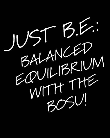 JUST B.E.: BALANCED EQUILIBRIUM with the BOSU!