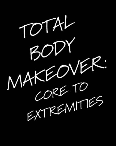 TOTAL BODY MAKEOVER: CORE TO EXTREMITIES