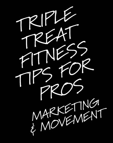 TRIPLE TREAT FITNESS TIPS FOR PROS: MARKETING & MOVEMENT