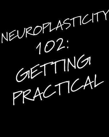 NEUROPLASTICITY 102: GETTING PRACTICAL